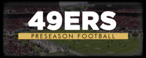 49ers Preseason Football: Niners Take on Broncos, Chargers